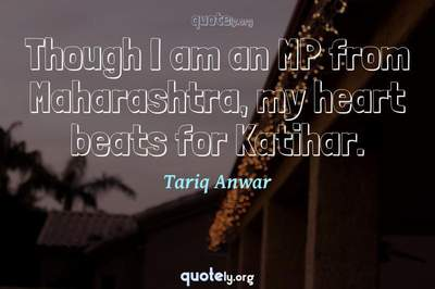 Photo Quote of Though I am an MP from Maharashtra, my heart beats for Katihar.