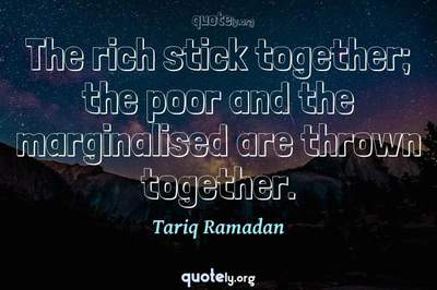 Photo Quote of The rich stick together; the poor and the marginalised are thrown together.