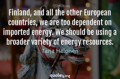 Photo Quote of Finland, and all the other European countries, we are too dependent on imported energy. We should be using a broader variety of energy resources.