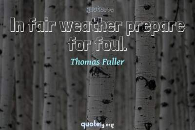 Photo Quote of In fair weather prepare for foul.