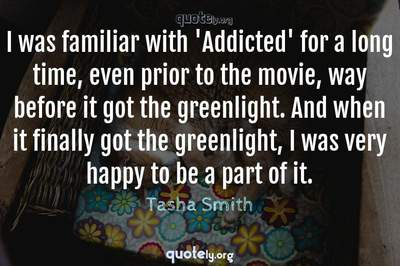 Photo Quote of I was familiar with 'Addicted' for a long time, even prior to the movie, way before it got the greenlight. And when it finally got the greenlight, I was very happy to be a part of it.