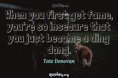 Photo Quote of When you first get fame, you're so insecure that you just become a ding dong.