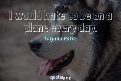 Photo Quote of I would hate to be on a plane every day.