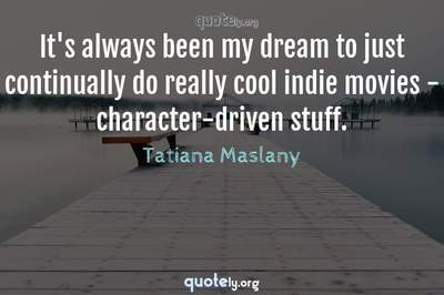 Photo Quote of It's always been my dream to just continually do really cool indie movies - character-driven stuff.