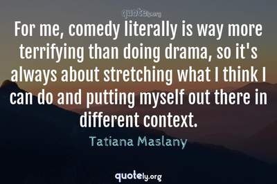 Photo Quote of For me, comedy literally is way more terrifying than doing drama, so it's always about stretching what I think I can do and putting myself out there in different context.