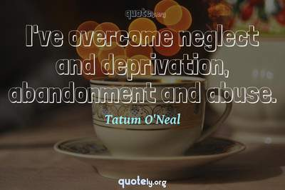 Photo Quote of I've overcome neglect and deprivation, abandonment and abuse.