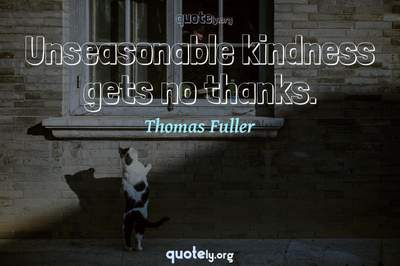 Photo Quote of Unseasonable kindness gets no thanks.