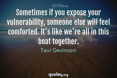 Photo Quote of Sometimes if you expose your vulnerability, someone else will feel comforted. It's like we're all in this boat together.