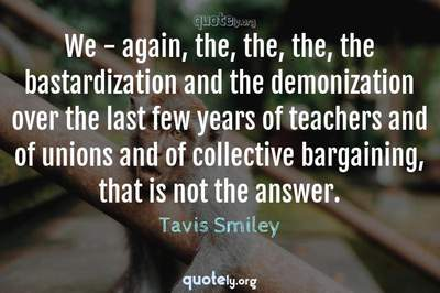 Photo Quote of We - again, the, the, the, the bastardization and the demonization over the last few years of teachers and of unions and of collective bargaining, that is not the answer.
