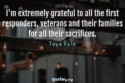 Photo Quote of I'm extremely grateful to all the first responders, veterans and their families for all their sacrifices.