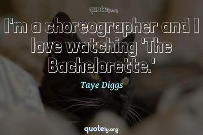 Photo Quote of I'm a choreographer and I love watching 'The Bachelorette.'