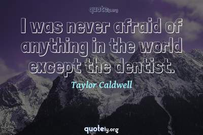 Photo Quote of I was never afraid of anything in the world except the dentist.