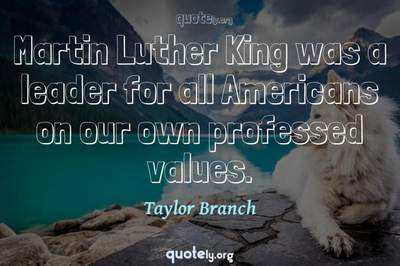 Photo Quote of Martin Luther King was a leader for all Americans on our own professed values.