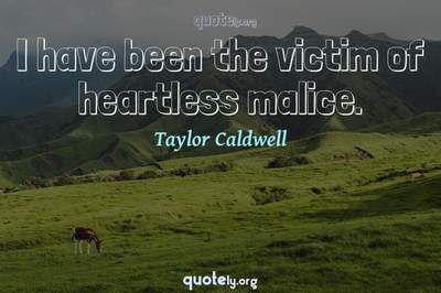 Photo Quote of I have been the victim of heartless malice.
