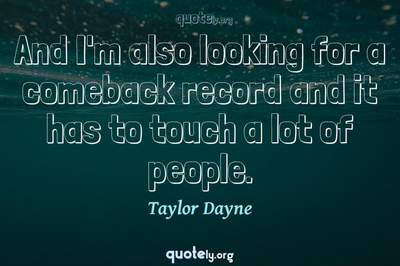 Photo Quote of And I'm also looking for a comeback record and it has to touch a lot of people.
