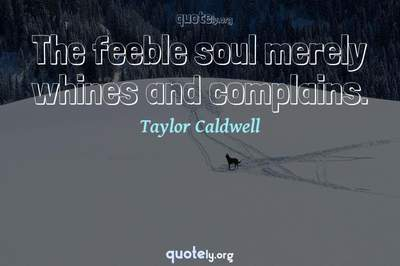 Photo Quote of The feeble soul merely whines and complains.