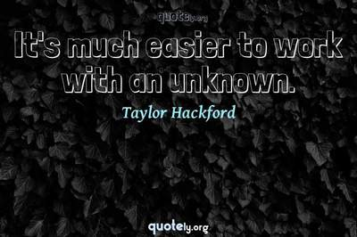 Photo Quote of It's much easier to work with an unknown.