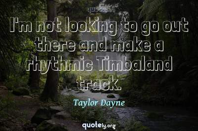 Photo Quote of I'm not looking to go out there and make a rhythmic Timbaland track.