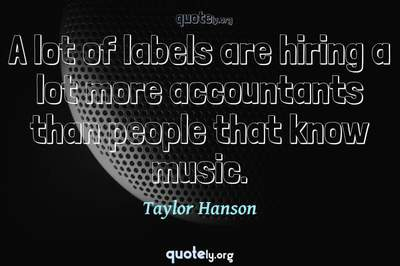 Photo Quote of A lot of labels are hiring a lot more accountants than people that know music.