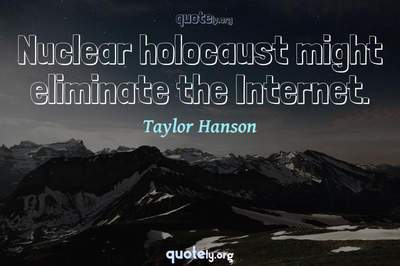 Photo Quote of Nuclear holocaust might eliminate the Internet.