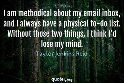 Photo Quote of I am methodical about my email inbox, and I always have a physical to-do list. Without those two things, I think I'd lose my mind.