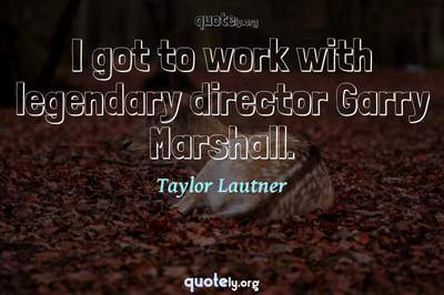 Photo Quote of I got to work with legendary director Garry Marshall.