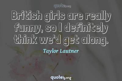 Photo Quote of British girls are really funny, so I definitely think we'd get along.