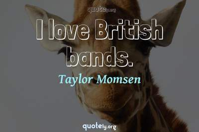 Photo Quote of I love British bands.