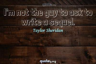 Photo Quote of I'm not the guy to ask to write a sequel.