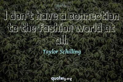 Photo Quote of I don't have a connection to the fashion world at all.