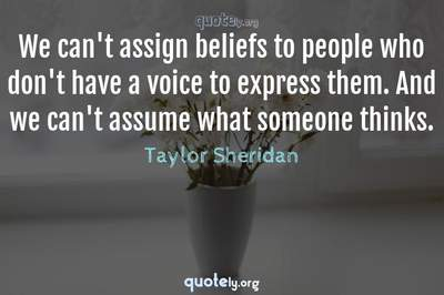 Photo Quote of We can't assign beliefs to people who don't have a voice to express them. And we can't assume what someone thinks.