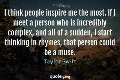 Photo Quote of I think people inspire me the most. If I meet a person who is incredibly complex, and all of a sudden, I start thinking in rhymes, that person could be a muse.