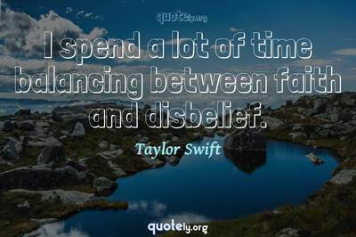 Photo Quote of I spend a lot of time balancing between faith and disbelief.