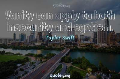 Photo Quote of Vanity can apply to both insecurity and egotism.