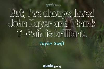 Photo Quote of But, I've always loved John Mayer and I think T-Pain is brilliant.