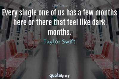 Photo Quote of Every single one of us has a few months here or there that feel like dark months.