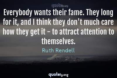Photo Quote of Everybody wants their fame. They long for it, and I think they don't much care how they get it - to attract attention to themselves.