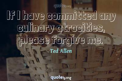 Photo Quote of If I have committed any culinary atrocities, please forgive me.