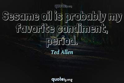 Photo Quote of Sesame oil is probably my favorite condiment, period.