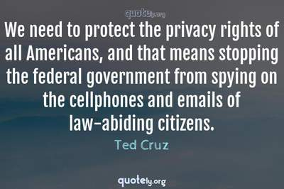 Photo Quote of We need to protect the privacy rights of all Americans, and that means stopping the federal government from spying on the cellphones and emails of law-abiding citizens.