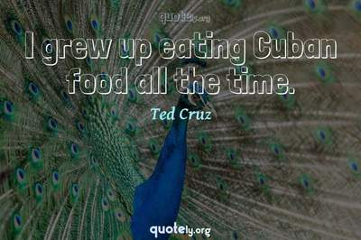 Photo Quote of I grew up eating Cuban food all the time.
