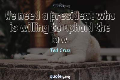Photo Quote of We need a president who is willing to uphold the law.