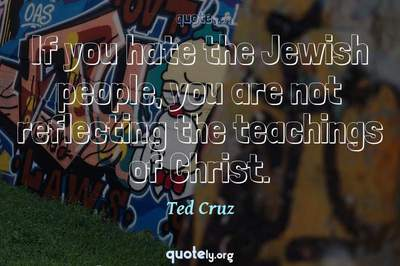 Photo Quote of If you hate the Jewish people, you are not reflecting the teachings of Christ.