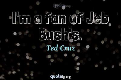 Photo Quote of I'm a fan of Jeb Bush's.