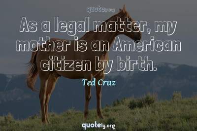 Photo Quote of As a legal matter, my mother is an American citizen by birth.