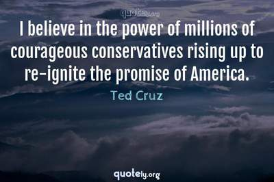 Photo Quote of I believe in the power of millions of courageous conservatives rising up to re-ignite the promise of America.