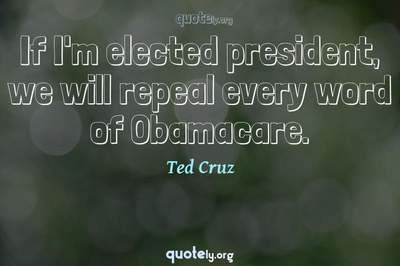 Photo Quote of If I'm elected president, we will repeal every word of Obamacare.