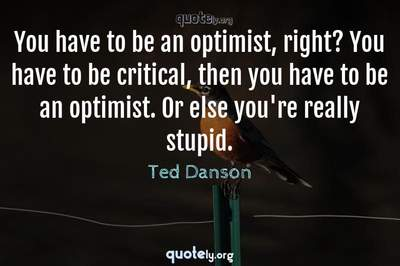 Photo Quote of You have to be an optimist, right? You have to be critical, then you have to be an optimist. Or else you're really stupid.