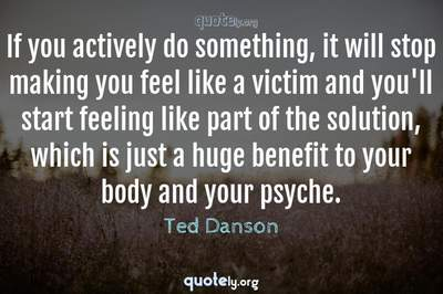 Photo Quote of If you actively do something, it will stop making you feel like a victim and you'll start feeling like part of the solution, which is just a huge benefit to your body and your psyche.