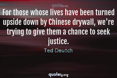 Photo Quote of For those whose lives have been turned upside down by Chinese drywall, we're trying to give them a chance to seek justice.